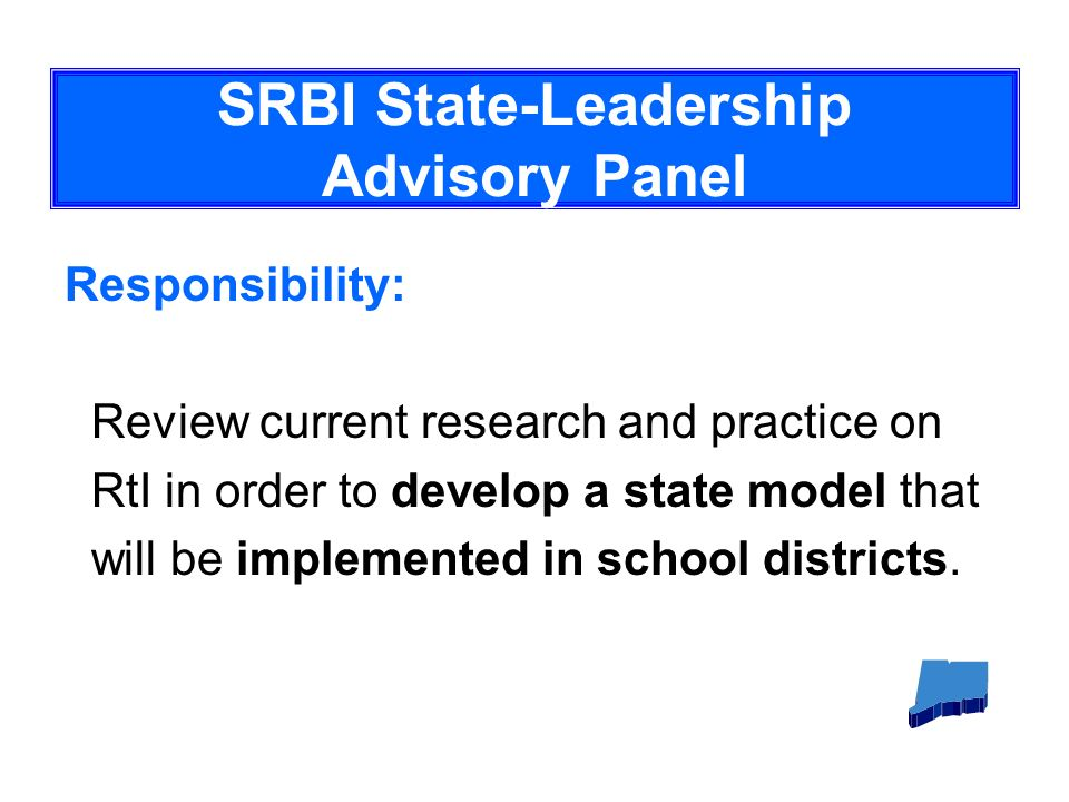 SRBI State-Leadership Advisory Panel Responsibility: Review current research and practice on RtI in order to develop a state model that will be implemented in school districts.