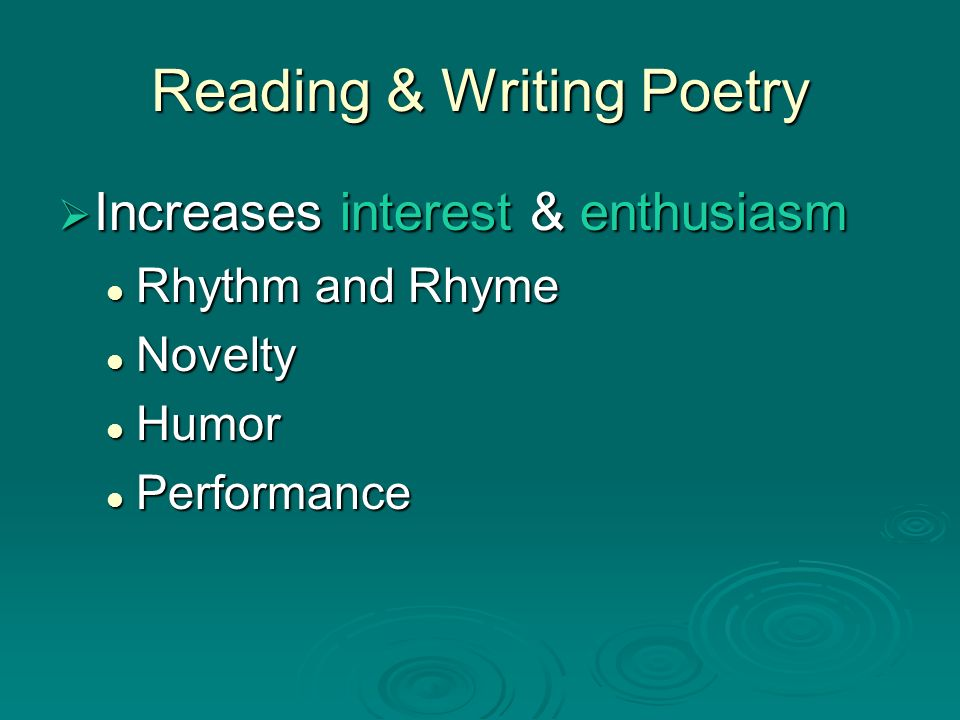 Reading & Writing Poetry Increases interest & enthusiasm Increases interest & enthusiasm Rhythm and Rhyme Rhythm and Rhyme Novelty Novelty Humor Humor