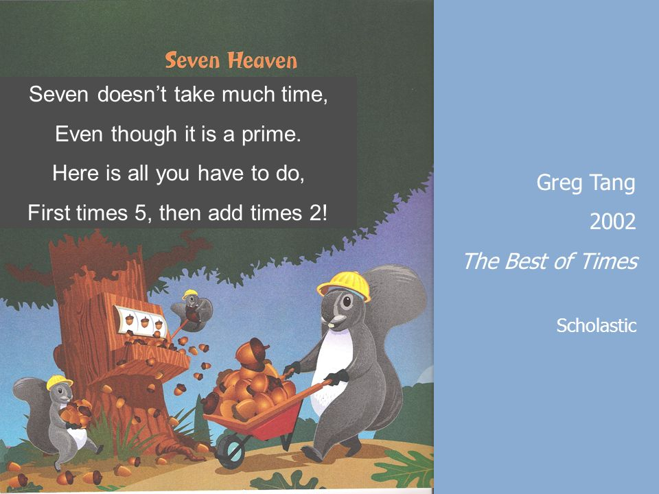Greg Tang 2002 The Best of Times Scholastic Seven doesnt take much time, Even though it is a prime. Here is all you have to do, First times 5, then ad
