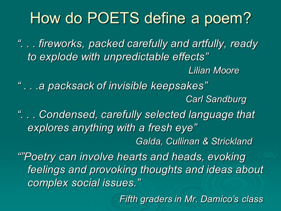 How do POETS define a poem?... fireworks, packed carefully and artfully, ready to explode with unpredictable effects Lilian Moore...a packsack of invi