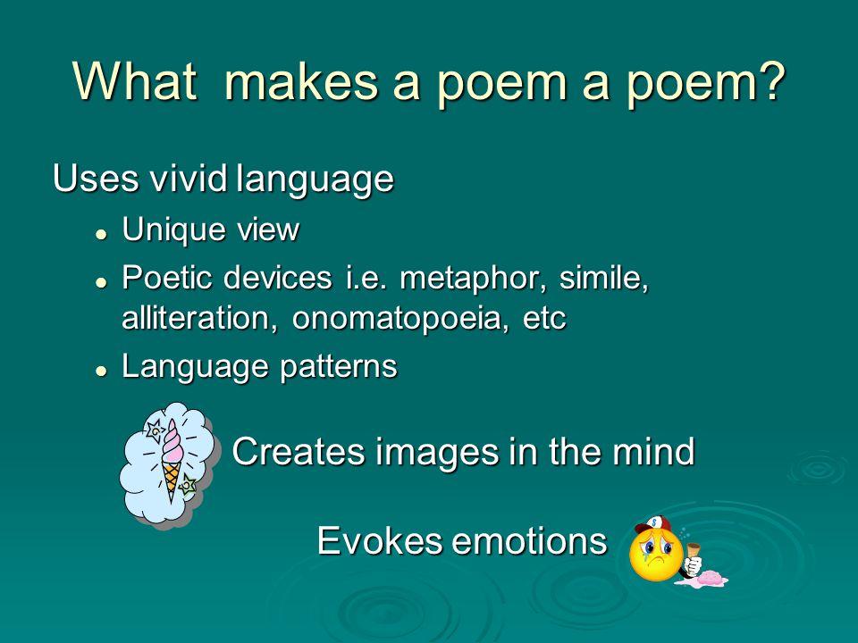 What makes a poem a poem? Uses vivid language Unique view Unique view Poetic devices i.e. metaphor, simile, alliteration, onomatopoeia, etc Poetic dev