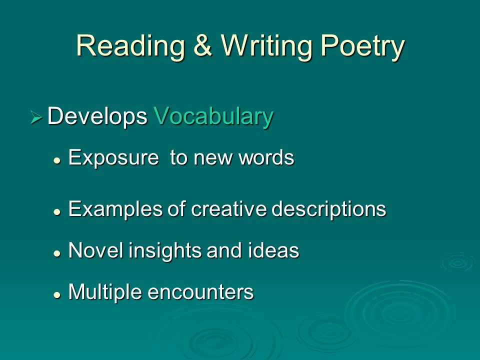 Reading & Writing Poetry Develops Vocabulary Develops Vocabulary Exposure to new words Exposure to new words Examples of creative descriptions Example