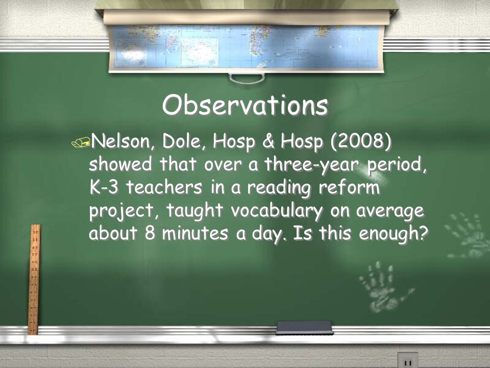 Observations / Nelson, Dole, Hosp & Hosp (2008) showed that over a three-year period, K-3 teachers in a reading reform project, taught vocabulary on average about 8 minutes a day.