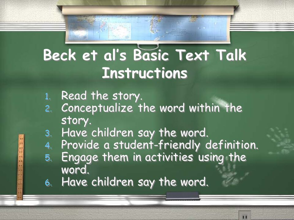 Beck et als Basic Text Talk Instructions 1. Read the story. 2. Conceptualize the word within the story. 3. Have children say the word. 4. Provide a st