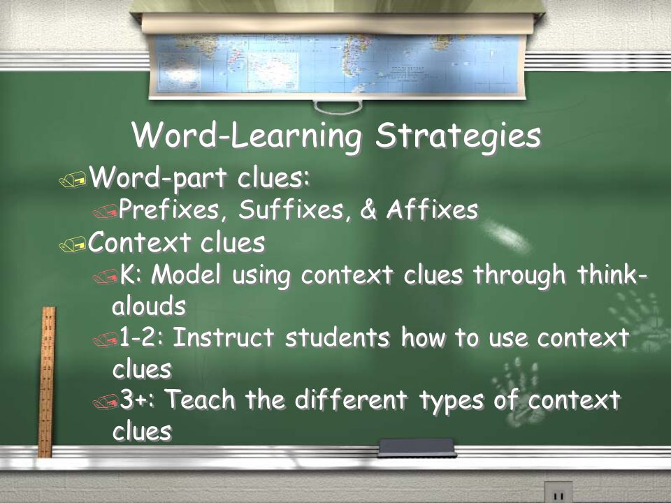 Word-Learning Strategies / Word-part clues: / Prefixes, Suffixes, & Affixes / Context clues / K: Model using context clues through think- alouds / 1-2: Instruct students how to use context clues / 3+: Teach the different types of context clues / Word-part clues: / Prefixes, Suffixes, & Affixes / Context clues / K: Model using context clues through think- alouds / 1-2: Instruct students how to use context clues / 3+: Teach the different types of context clues