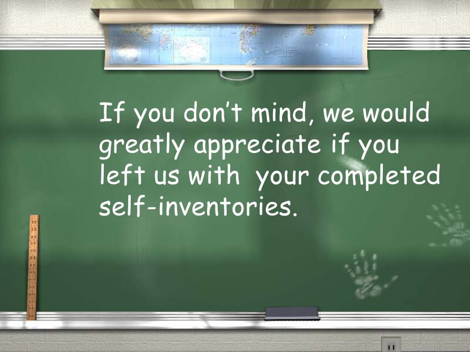 If you dont mind, we would greatly appreciate if you left us with your completed self-inventories.