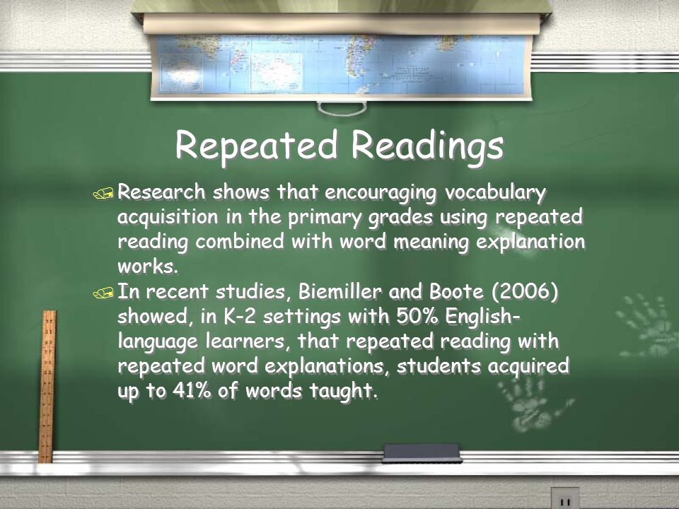 Repeated Readings / Research shows that encouraging vocabulary acquisition in the primary grades using repeated reading combined with word meaning explanation works.