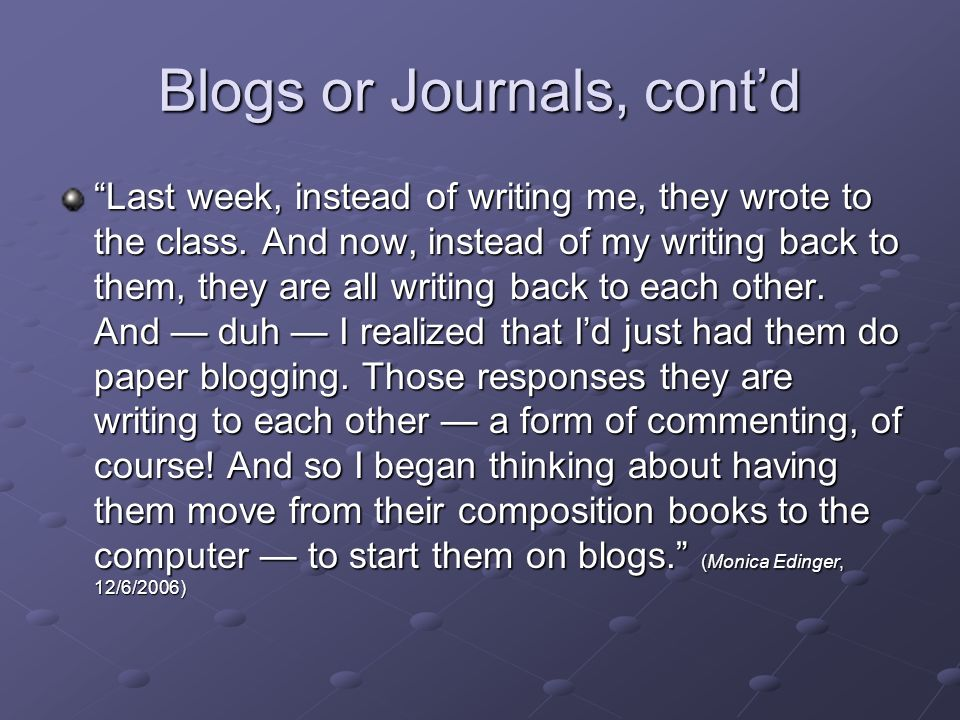 Blogs or Journals, contd Last week, instead of writing me, they wrote to the class.