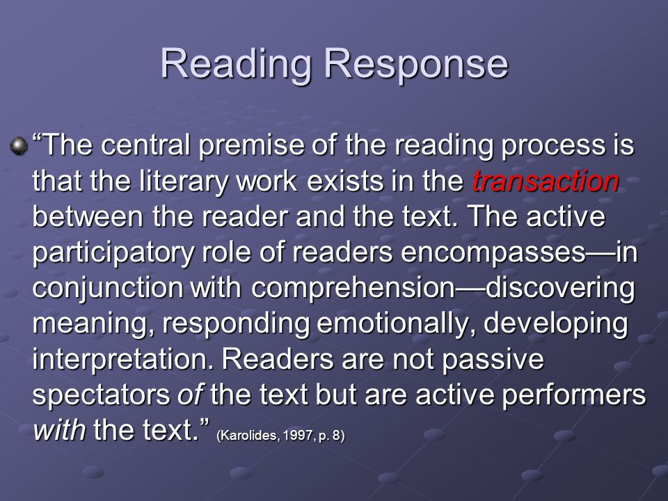 Reading Response The central premise of the reading process is that the literary work exists in the transaction between the reader and the text.