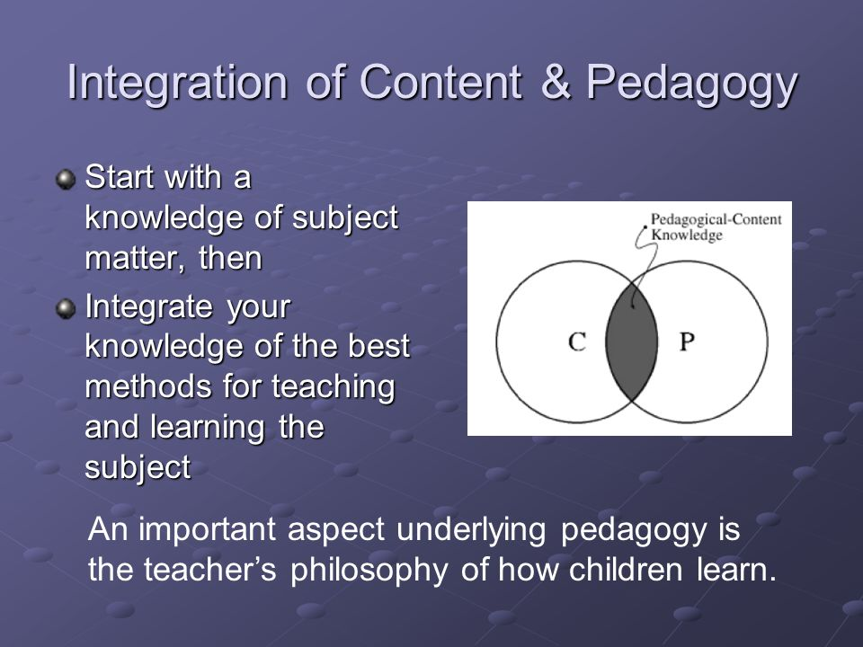 Integration of Content & Pedagogy Start with a knowledge of subject matter, then Integrate your knowledge of the best methods for teaching and learning the subject An important aspect underlying pedagogy is the teachers philosophy of how children learn.