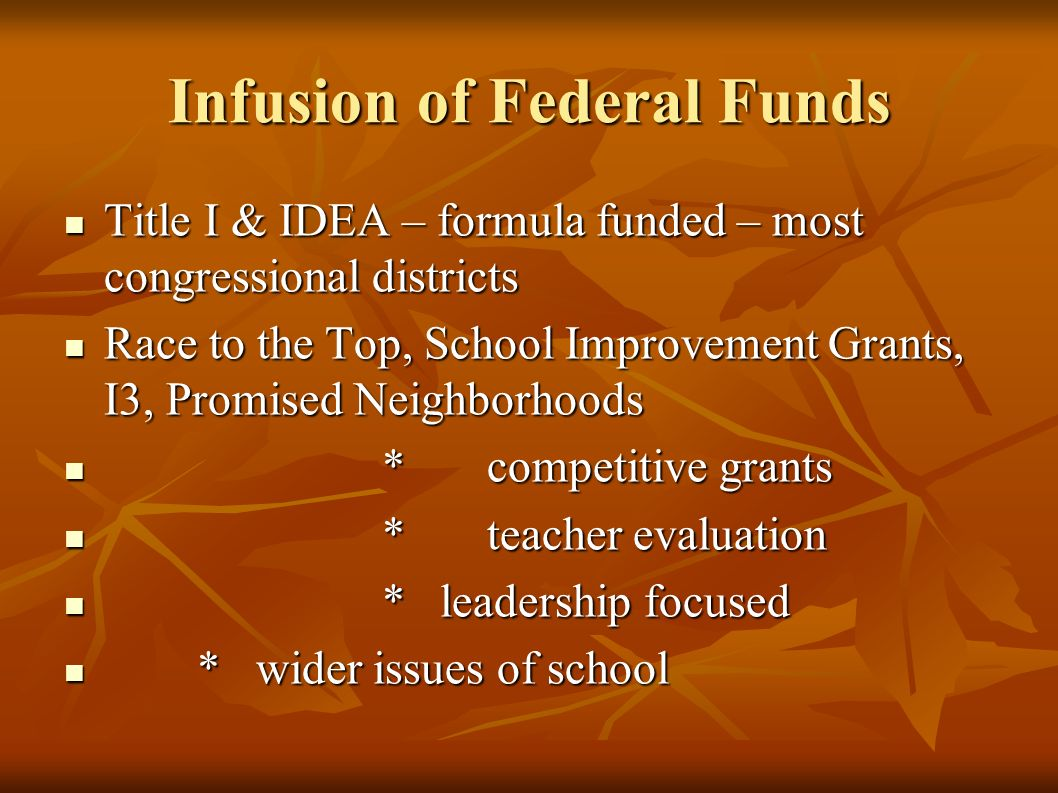 Infusion of Federal Funds Title I & IDEA – formula funded – most congressional districts Title I & IDEA – formula funded – most congressional districts Race to the Top, School Improvement Grants, I3, Promised Neighborhoods Race to the Top, School Improvement Grants, I3, Promised Neighborhoods *competitive grants *competitive grants *teacher evaluation *teacher evaluation * leadership focused * leadership focused * wider issues of school * wider issues of school