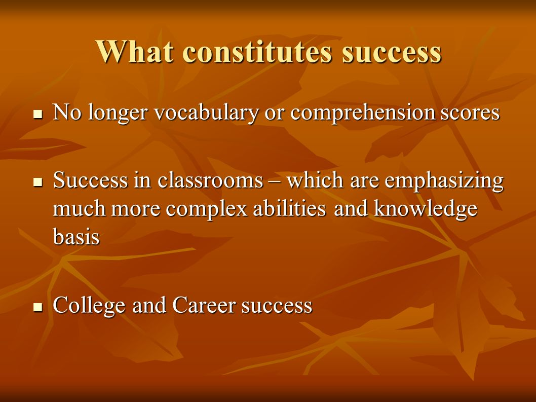 What constitutes success No longer vocabulary or comprehension scores No longer vocabulary or comprehension scores Success in classrooms – which are emphasizing much more complex abilities and knowledge basis Success in classrooms – which are emphasizing much more complex abilities and knowledge basis College and Career success College and Career success