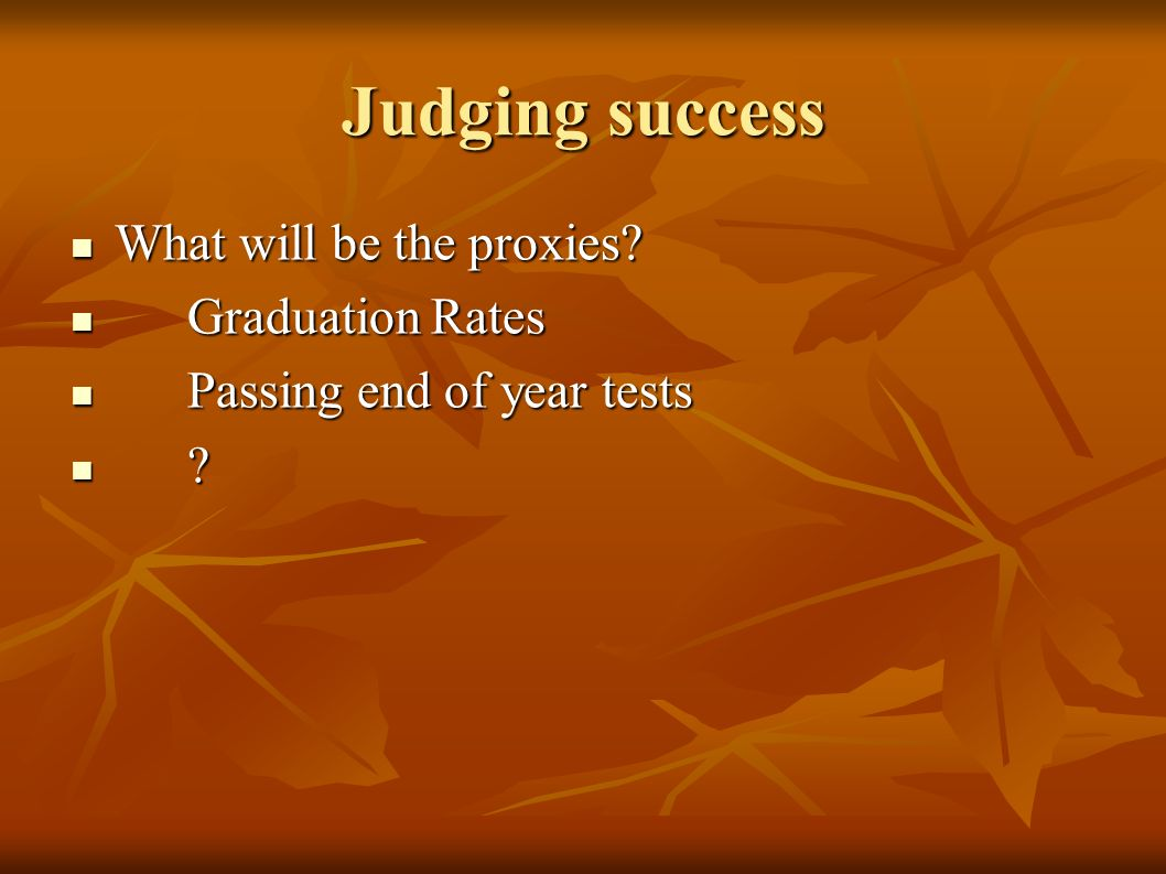 Judging success What will be the proxies. What will be the proxies.