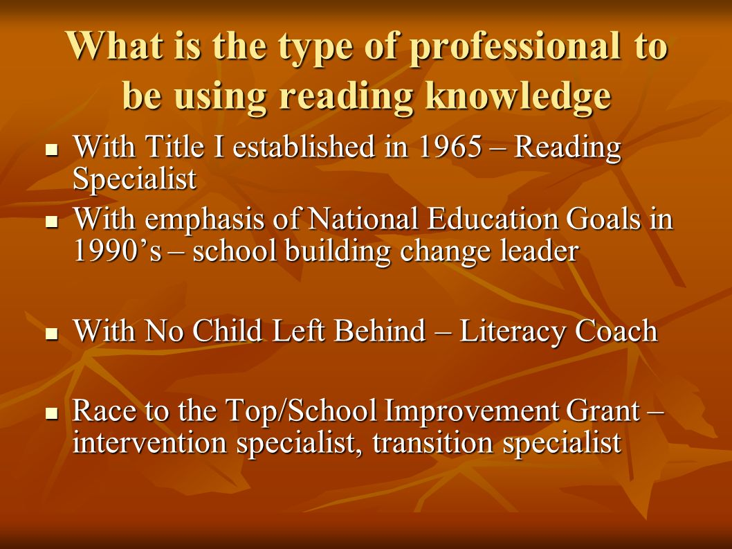 What is the type of professional to be using reading knowledge With Title I established in 1965 – Reading Specialist With Title I established in 1965 – Reading Specialist With emphasis of National Education Goals in 1990s – school building change leader With emphasis of National Education Goals in 1990s – school building change leader With No Child Left Behind – Literacy Coach With No Child Left Behind – Literacy Coach Race to the Top/School Improvement Grant – intervention specialist, transition specialist Race to the Top/School Improvement Grant – intervention specialist, transition specialist
