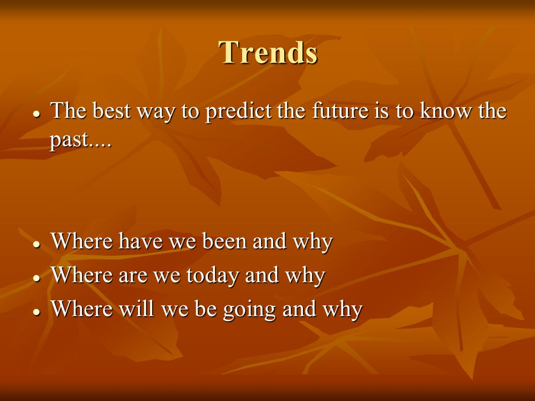 Trends The best way to predict the future is to know the past....