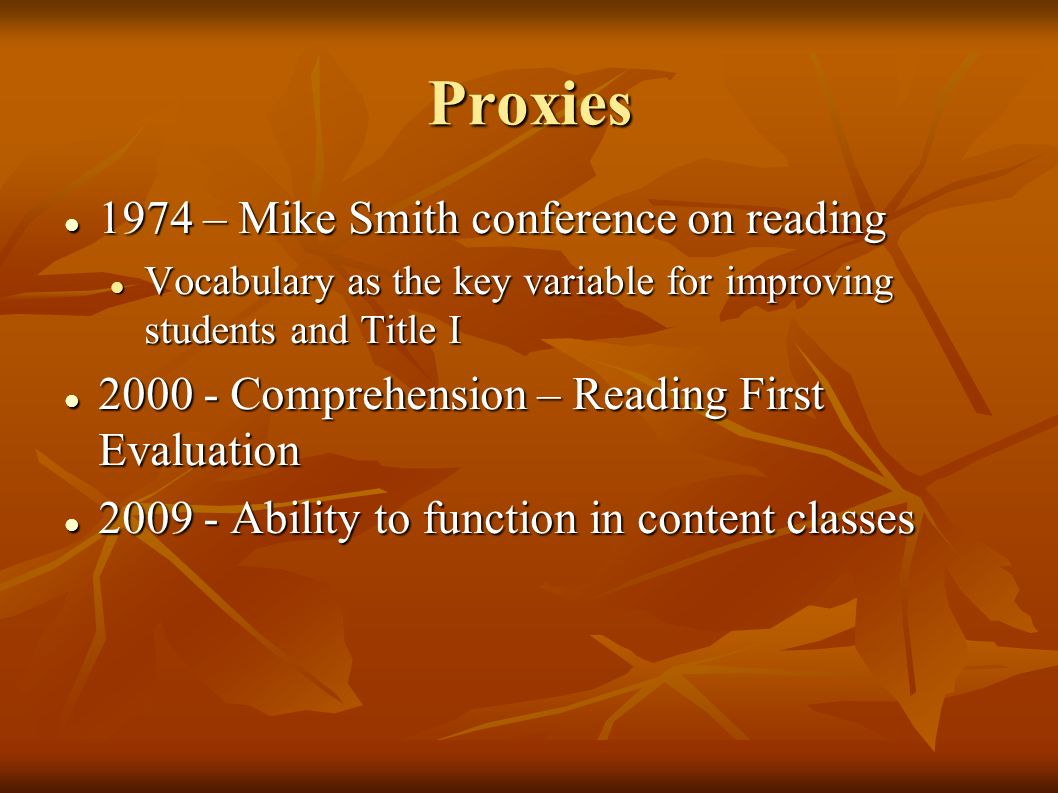 Proxies 1974 – Mike Smith conference on reading 1974 – Mike Smith conference on reading Vocabulary as the key variable for improving students and Title I Vocabulary as the key variable for improving students and Title I 2000 - Comprehension – Reading First Evaluation 2000 - Comprehension – Reading First Evaluation 2009 - Ability to function in content classes 2009 - Ability to function in content classes
