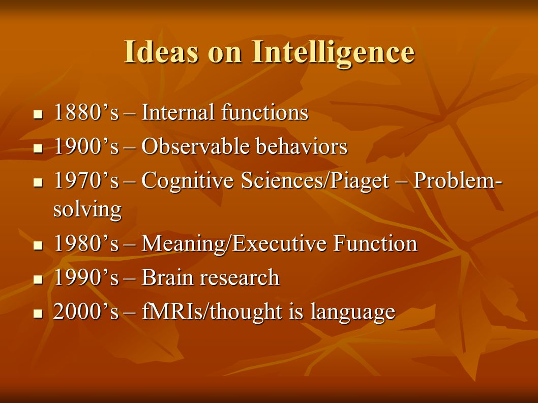 Ideas on Intelligence 1880s – Internal functions 1880s – Internal functions 1900s – Observable behaviors 1900s – Observable behaviors 1970s – Cognitive Sciences/Piaget – Problem- solving 1970s – Cognitive Sciences/Piaget – Problem- solving 1980s – Meaning/Executive Function 1980s – Meaning/Executive Function 1990s – Brain research 1990s – Brain research 2000s – fMRIs/thought is language 2000s – fMRIs/thought is language