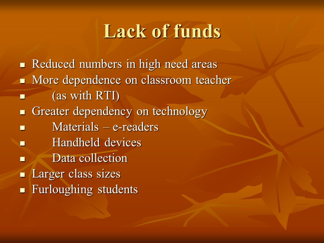 Lack of funds Reduced numbers in high need areas Reduced numbers in high need areas More dependence on classroom teacher More dependence on classroom teacher (as with RTI) (as with RTI) Greater dependency on technology Greater dependency on technology Materials – e-readers Materials – e-readers Handheld devices Handheld devices Data collection Data collection Larger class sizes Larger class sizes Furloughing students Furloughing students