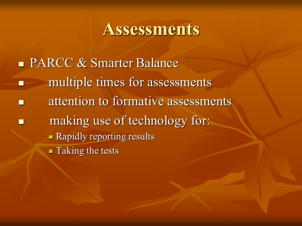 Assessments PARCC & Smarter Balance PARCC & Smarter Balance multiple times for assessments multiple times for assessments attention to formative assessments attention to formative assessments making use of technology for: making use of technology for: Rapidly reporting results Rapidly reporting results Taking the tests Taking the tests