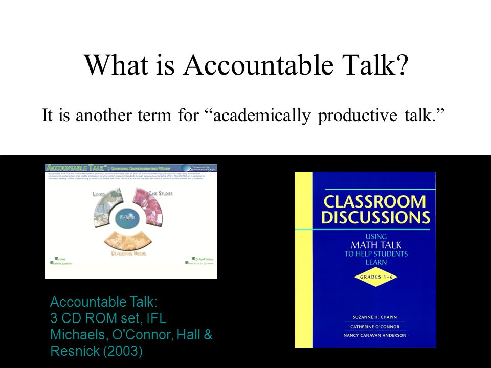 What is Accountable Talk? It is another term for academically productive talk. Accountable Talk: 3 CD ROM set, IFL Michaels, O'Connor, Hall & Resnick
