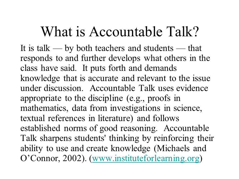 What is Accountable Talk? It is talk by both teachers and students that responds to and further develops what others in the class have said. It puts f