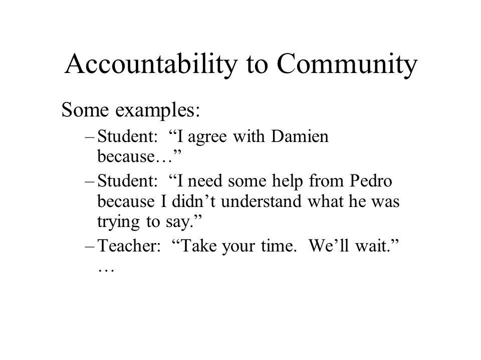 Accountability to Community Some examples: –Student: I agree with Damien because… –Student: I need some help from Pedro because I didnt understand wha