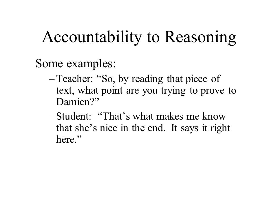 Accountability to Reasoning Some examples: –Teacher: So, by reading that piece of text, what point are you trying to prove to Damien? –Student: Thats