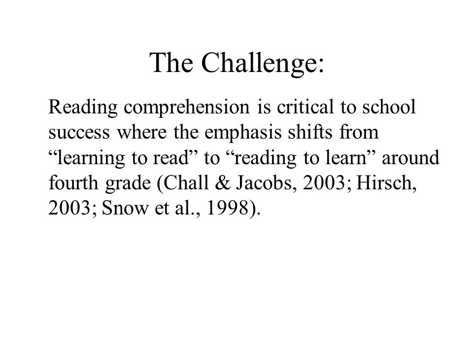 The Challenge: Reading comprehension is critical to school success where the emphasis shifts from learning to read to reading to learn around fourth g