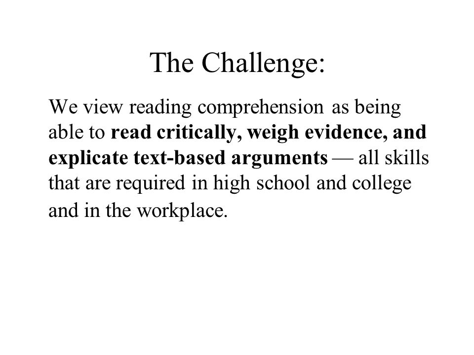 The Challenge: We view reading comprehension as being able to read critically, weigh evidence, and explicate text-based arguments all skills that are