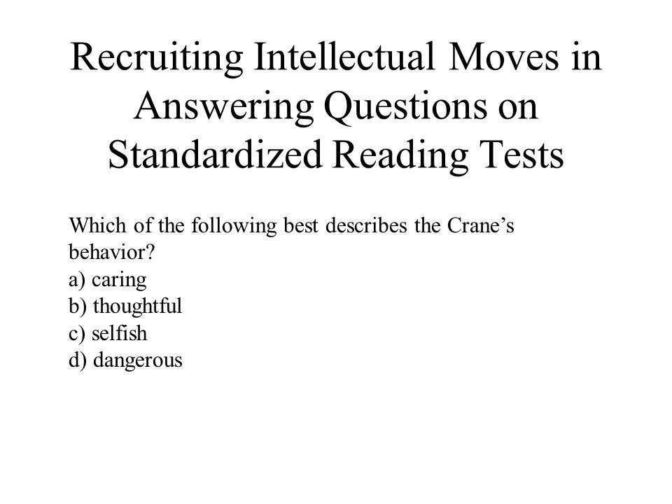 Recruiting Intellectual Moves in Answering Questions on Standardized Reading Tests Which of the following best describes the Cranes behavior? a) carin