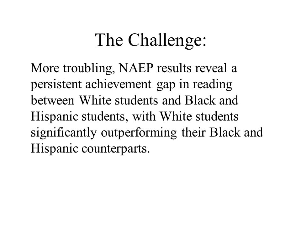 The Challenge: More troubling, NAEP results reveal a persistent achievement gap in reading between White students and Black and Hispanic students, wit
