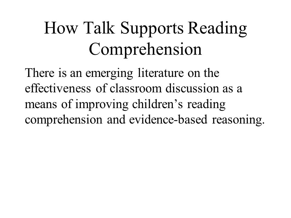 How Talk Supports Reading Comprehension There is an emerging literature on the effectiveness of classroom discussion as a means of improving childrens