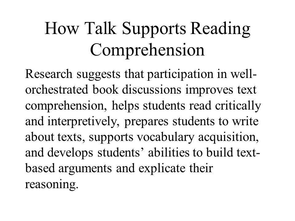 How Talk Supports Reading Comprehension Research suggests that participation in well- orchestrated book discussions improves text comprehension, helps