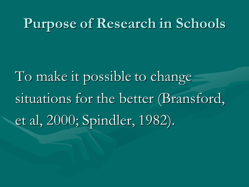 Purpose of Research in Schools To make it possible to change situations for the better (Bransford, et al, 2000; Spindler, 1982).