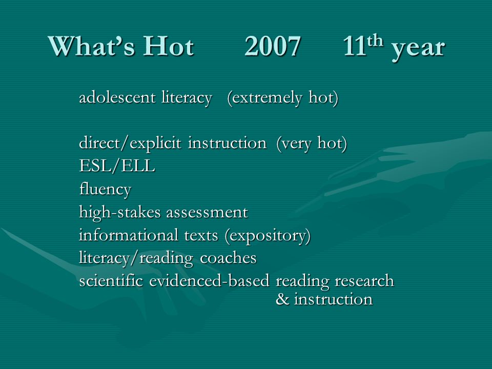 Whats Hot200711 th year adolescent literacy(extremely hot) direct/explicit instruction(very hot) ESL/ELLfluency high-stakes assessment informational texts (expository) literacy/reading coaches scientific evidenced-based reading research & instruction