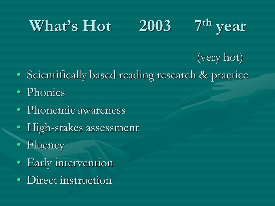 Whats Hot 20037 th year (very hot) Scientifically based reading research & practiceScientifically based reading research & practice PhonicsPhonics Phonemic awarenessPhonemic awareness High-stakes assessmentHigh-stakes assessment FluencyFluency Early interventionEarly intervention Direct instructionDirect instruction