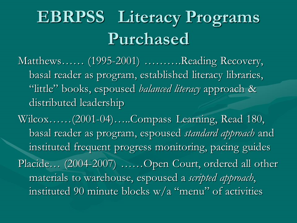 EBRPSS Literacy Programs Purchased Matthews…… (1995-2001) ……….Reading Recovery, basal reader as program, established literacy libraries, little books, espoused balanced literacy approach & distributed leadership Wilcox……(2001-04)…..Compass Learning, Read 180, basal reader as program, espoused standard approach and instituted frequent progress monitoring, pacing guides Placide… (2004-2007) ……Open Court, ordered all other materials to warehouse, espoused a scripted approach, instituted 90 minute blocks w/a menu of activities