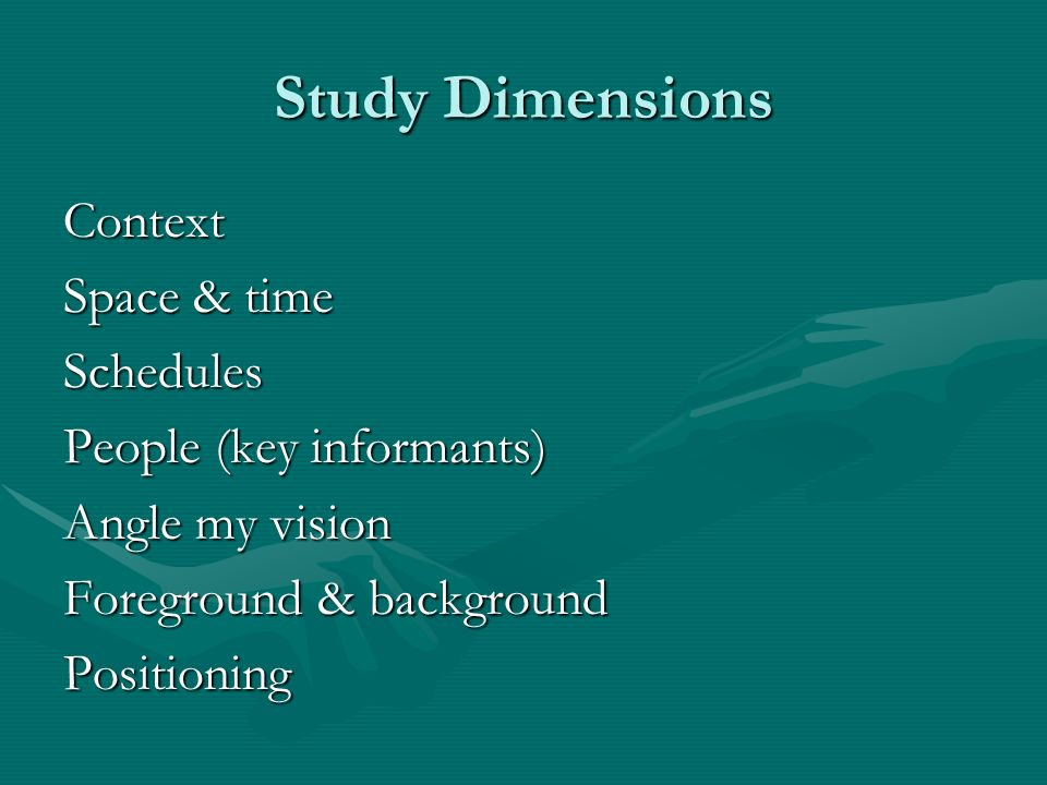 Study Dimensions Context Space & time Schedules People (key informants) Angle my vision Foreground & background Positioning