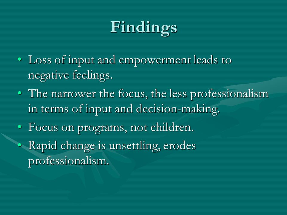 Findings Loss of input and empowerment leads to negative feelings.Loss of input and empowerment leads to negative feelings.