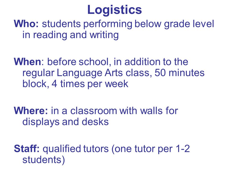 Logistics Who: students performing below grade level in reading and writing When: before school, in addition to the regular Language Arts class, 50 minutes block, 4 times per week Where: in a classroom with walls for displays and desks Staff: qualified tutors (one tutor per 1-2 students)