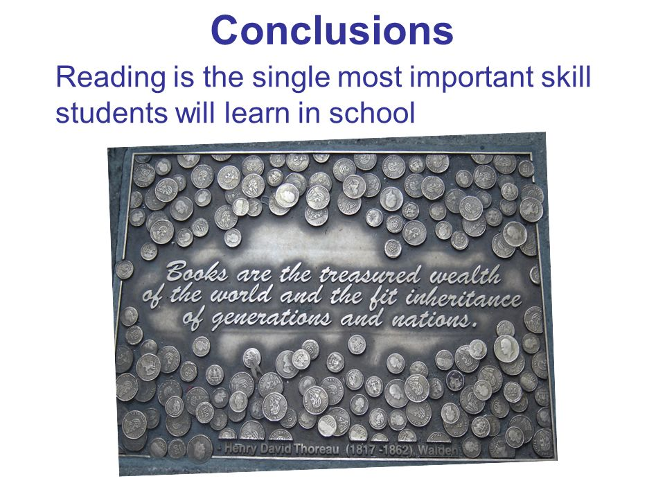Conclusions Reading is the single most important skill students will learn in school