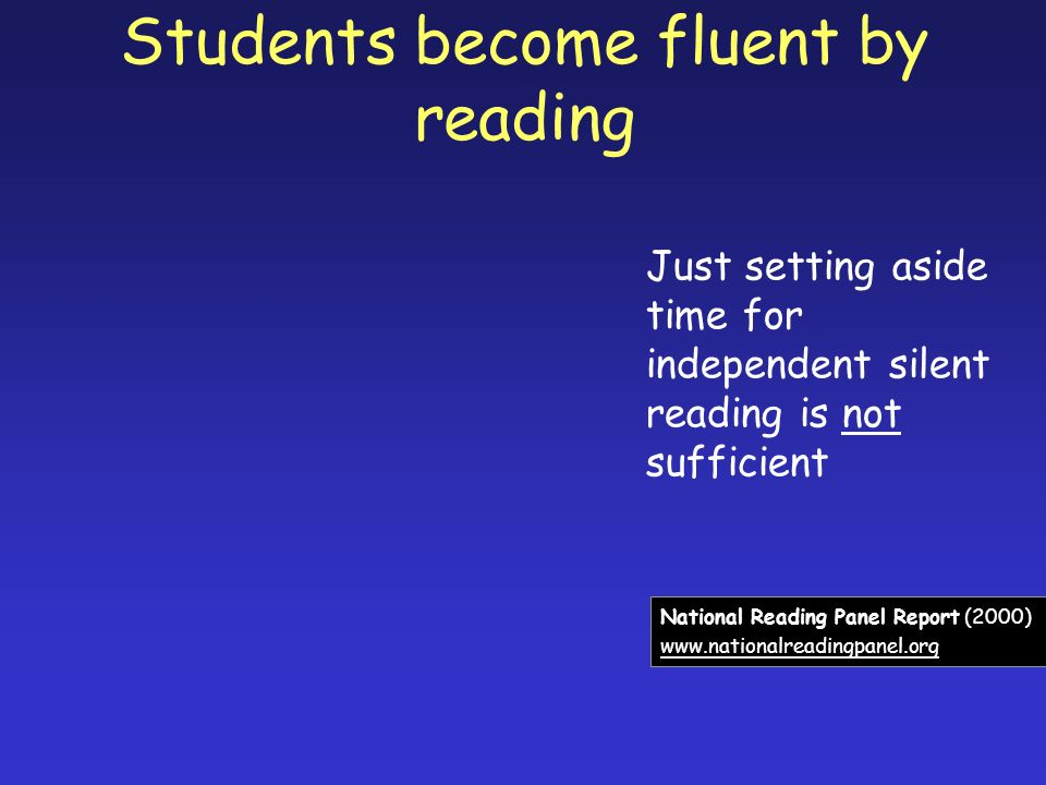 Students become fluent by reading Just setting aside time for independent silent reading is not sufficient National Reading Panel Report (2000) www.nationalreadingpanel.org