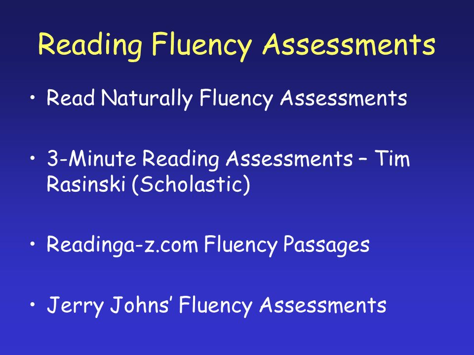 Reading Fluency Assessments Read Naturally Fluency Assessments 3-Minute Reading Assessments – Tim Rasinski (Scholastic) Readinga-z.com Fluency Passages Jerry Johns Fluency Assessments