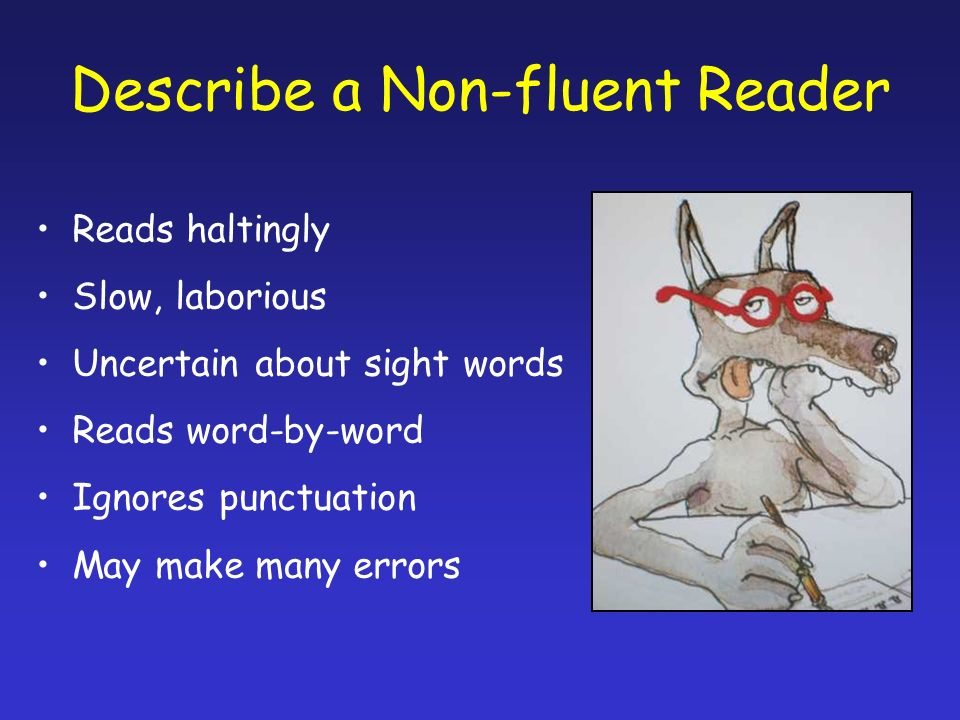 Describe a Non-fluent Reader Reads haltingly Slow, laborious Uncertain about sight words Reads word-by-word Ignores punctuation May make many errors