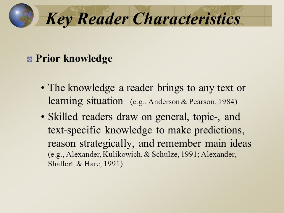 Key Reader Characteristics Prior knowledge The knowledge a reader brings to any text or learning situation (e.g., Anderson & Pearson, 1984) Skilled readers draw on general, topic-, and text-specific knowledge to make predictions, reason strategically, and remember main ideas (e.g., Alexander, Kulikowich, & Schulze, 1991; Alexander, Shallert, & Hare, 1991).