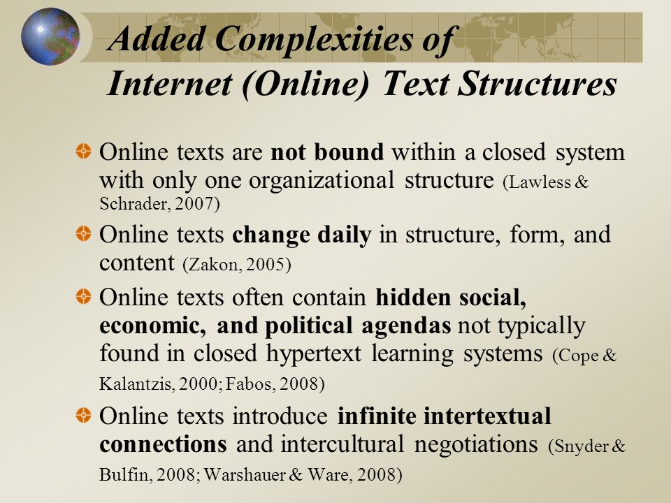 Added Complexities of Internet (Online) Text Structures Online texts are not bound within a closed system with only one organizational structure (Lawless & Schrader, 2007) Online texts change daily in structure, form, and content (Zakon, 2005) Online texts often contain hidden social, economic, and political agendas not typically found in closed hypertext learning systems (Cope & Kalantzis, 2000; Fabos, 2008) Online texts introduce infinite intertextual connections and intercultural negotiations (Snyder & Bulfin, 2008; Warshauer & Ware, 2008)