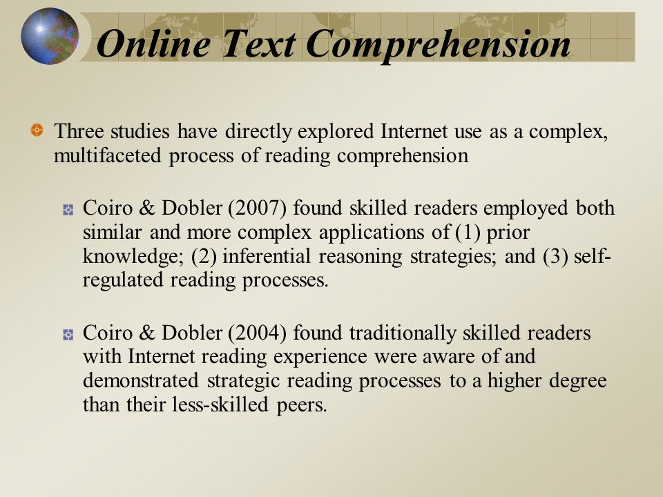 Online Text Comprehension Three studies have directly explored Internet use as a complex, multifaceted process of reading comprehension Coiro & Dobler (2007) found skilled readers employed both similar and more complex applications of (1) prior knowledge; (2) inferential reasoning strategies; and (3) self- regulated reading processes.