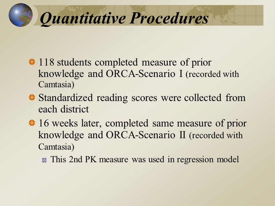 Quantitative Procedures 118 students completed measure of prior knowledge and ORCA-Scenario I (recorded with Camtasia) Standardized reading scores were collected from each district 16 weeks later, completed same measure of prior knowledge and ORCA-Scenario II (recorded with Camtasia) This 2nd PK measure was used in regression model
