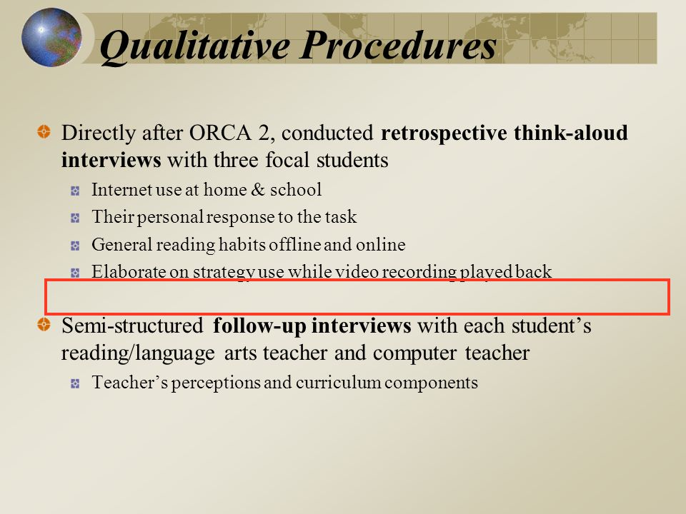 Qualitative Procedures Directly after ORCA 2, conducted retrospective think-aloud interviews with three focal students Internet use at home & school Their personal response to the task General reading habits offline and online Elaborate on strategy use while video recording played back Semi-structured follow-up interviews with each students reading/language arts teacher and computer teacher Teachers perceptions and curriculum components