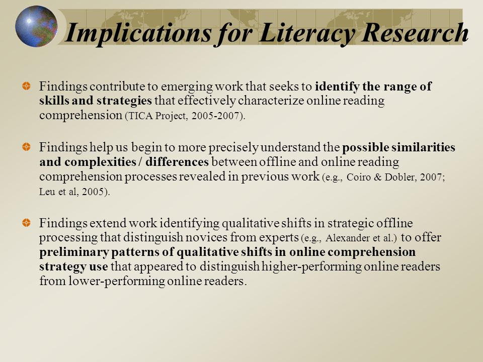 Implications for Literacy Research Findings contribute to emerging work that seeks to identify the range of skills and strategies that effectively characterize online reading comprehension (TICA Project, 2005-2007).
